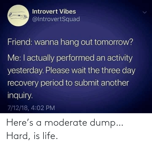 Is Life: Here's a moderate dump… Hard, is life.