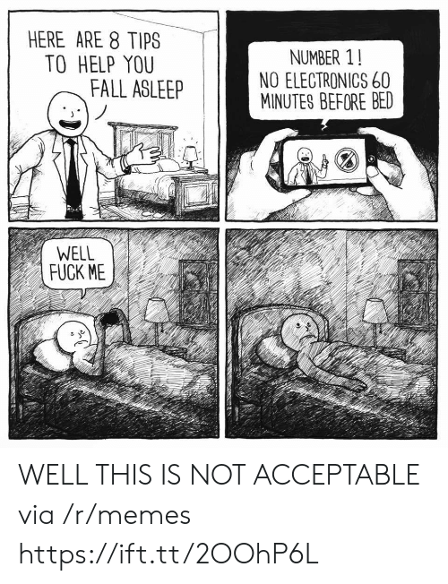 electronics: HERE ARE 8 TIPS  TO HELP YOU  NUMBER 1!  NO ELECTRONICS 60  MINUTES BEFORE BED  FALL ASLEE  WELL  FUCK ME WELL THIS IS NOT ACCEPTABLE via /r/memes https://ift.tt/2OOhP6L