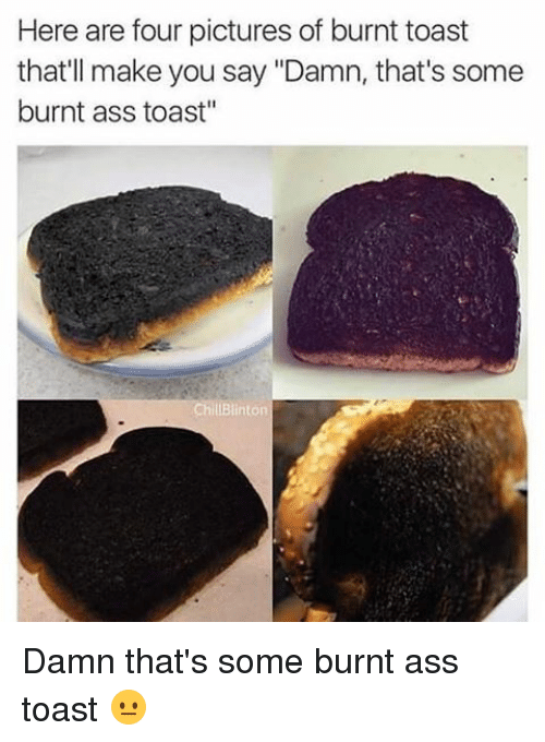 """Burnt Toast: Here are four pictures of burnt toast  that'll make you say """"Damn, that's some  burnt ass toast""""  Chill Blinton Damn that's some burnt ass toast 😐"""