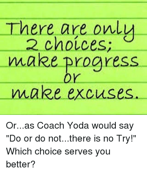 "do or do not there is no try: here are only  choices;  make progress  make excuses Or...as Coach Yoda would say ""Do or do not...there is no Try!""  Which choice serves you better?"