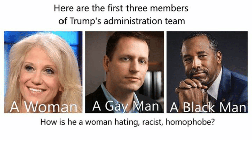 Memes, Blacked, and Racist: Here are the first three members  of Trump's administration team  A Woman A Gay Man A Black Man  How is he a woman hating, racist, homophobe?