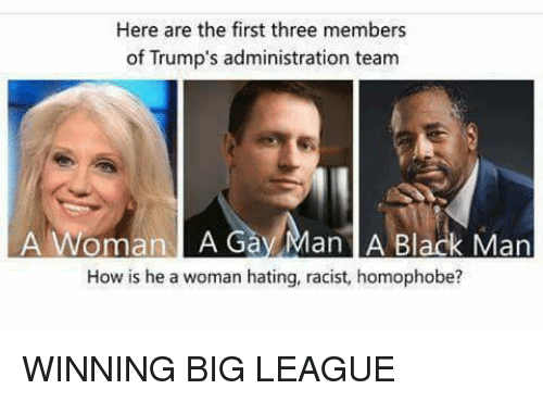 Memes, Black, and Blacked: Here are the first three members  of Trump's administration team  A Woman A G  Man A Black Man  How is he a woman hating, racist, homophobe? WINNING BIG LEAGUE
