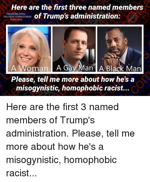 Memes, Blacked, and Misogynistic: Here are the first three named members  of Trump's administration.  FA  A woman A an  A Black Man  Please tell me more about how he's a  misogynistic, homophobic racist... Here are the first 3 named members of Trump's administration. Please, tell me more about how he's a misogynistic, homophobic racist...