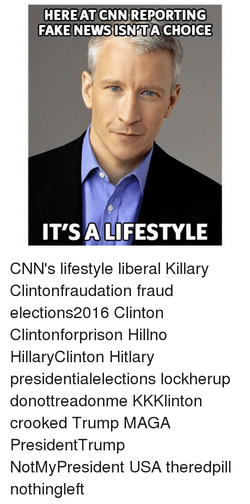 Hitlarious: HERE AT CNN REPORTING  FAKE NEWS ISNPTA CHOICE  IT'S A LIFESTYLE CNN's lifestyle liberal Killary Clintonfraudation fraud elections2016 Clinton Clintonforprison Hillno HillaryClinton Hitlary presidentialelections lockherup donottreadonme KKKlinton crooked Trump MAGA PresidentTrump NotMyPresident USA theredpill nothingleft