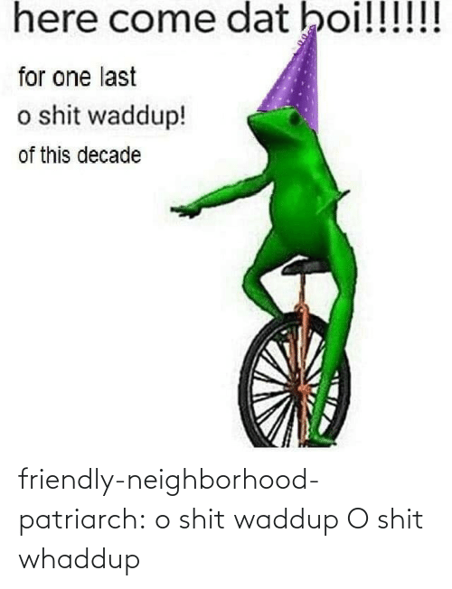 Dat Boi: here come dat boi!!!!!!  for one last  o shit waddup!  of this decade friendly-neighborhood-patriarch:  o shit waddup   O shit whaddup
