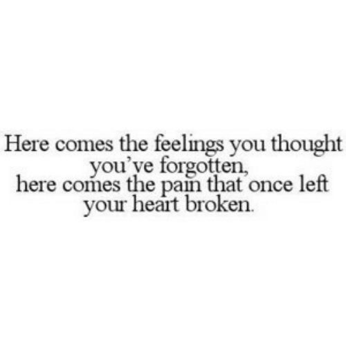 heart broken: Here comes the feelings you thought  you've forgotten,  here comes the pain that once left  your heart broken