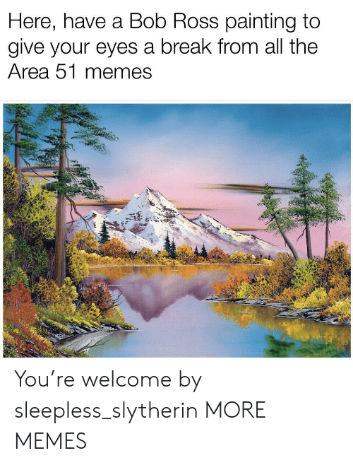 Slytherin: Here, have a Bob Ross painting to  give your eyes a break from all the  Area 51 memes You're welcome by sleepless_slytherin MORE MEMES