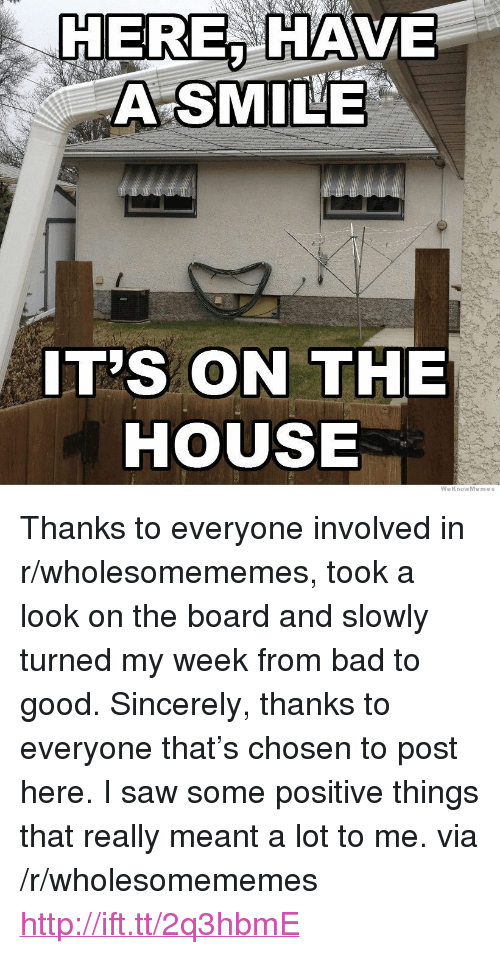 """Weknowmemes: HERE, HAVE  A SMILE  IT'S ON THE  HOUSE  WeKnowMemes <p>Thanks to everyone involved in r/wholesomememes, took a look on the board and slowly turned my week from bad to good. Sincerely, thanks to everyone that&rsquo;s chosen to post here. I saw some positive things that really meant a lot to me. via /r/wholesomememes <a href=""""http://ift.tt/2q3hbmE"""">http://ift.tt/2q3hbmE</a></p>"""
