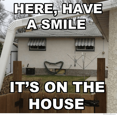 Weknowmemes: HERE, HAVE  A SMILE  IT'S ON THE  HOUSE  WeKnowMemes