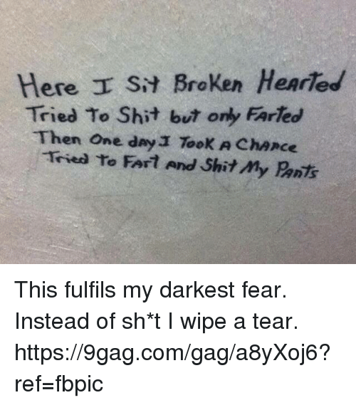 9gag, Dank, and Shit: Here I s Broken Henried  Tried To Shit bur only FArheo  Then One day Took A ChAnce  Tried to FATat And Shitmy Prnts This fulfils my darkest fear. Instead of sh*t I wipe a tear. https://9gag.com/gag/a8yXoj6?ref=fbpic