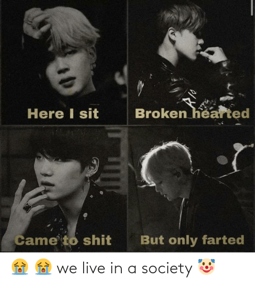 broken hearted: Here I sit  Broken hearted  Came to shit  But only farted 😭 😭 we live in a society 🤡