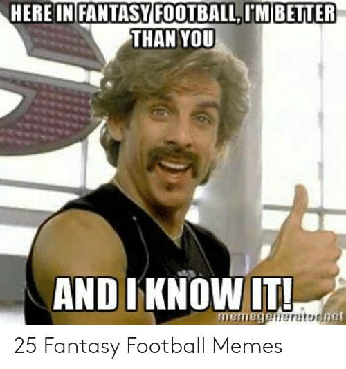 Fantasy Football Commissioner: HERE IN FANTASYFOOTBALL,IM BETTER  THAN YOU  AND I KNOW!TI  memege 25 Fantasy Football Memes