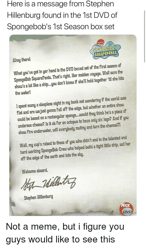 Spongebob Squarepants: Here is a message from Stephern  Hillenburg found in the 1st DVD of  Spongebob's 1st Season box set  Ahoy therel  SQuarepaNts  What you've got in yer hand is the DVD boxed set of the first season of  SpongeBob SquarePants. That's right. Her maiden voyage. Well sure the  shou's a lot like a ship...you don't knou If sihe'll hold together il she hits  the water!  I spent many a sleepless night in my bunlk not wondering if the world was  Flat and are we just gonna fall off the edge. but whether an enfire sho  could be based on a rectangular sponge...would they think he's a piece of  undersea cheese? Is it ok for an octopus to have only six legs? And if you  show fire underuater, uill everybody mutiny and turn the channel?  Well, my cup's raised to those of you who didn't and to the talented and  hard working SpongeBob Crew who helped build a tight litle ship, sail her  off the edge of the earth and into the sky.  Welcome aboard.  Stephen Hillenburg  NICK Not a meme, but i figure you guys would like to see this
