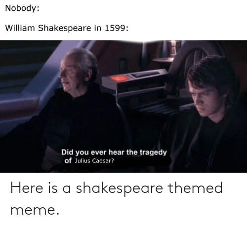 Shakespeare: Here is a shakespeare themed meme.