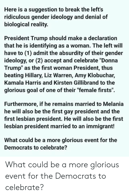 "first-woman-president: Here is a suggestion to break the left's  ridiculous gender ideology and denial of  biological reality  President Trump should make a declaration  that he is identifying as a woman. The left will  have to (1) admit the absurdity of their gender  ideology, or (2) accept and celebrate ""Donna  Trump"" as the first woman President, thus  beating Hillary, Liz Warren, Amy Klobuchar,  Kamala Harris and Kirsten Gillibrand to the  glorious goal of one of their ""female firsts"".  Furthermore, if he remains married to Melania  he will also be the first gay president and the  first lesbian president. He will also be the first  lesbian president married to an immigrant!  What could be a more glorious event for the  Democrats to celebrate? What could be a more glorious event for the Democrats to celebrate?"