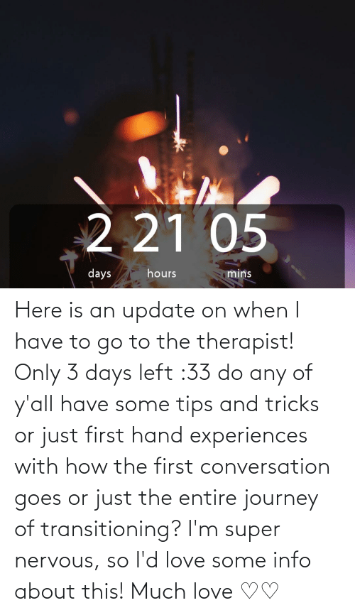 therapist: Here is an update on when I have to go to the therapist! Only 3 days left :33 do any of y'all have some tips and tricks or just first hand experiences with how the first conversation goes or just the entire journey of transitioning? I'm super nervous, so I'd love some info about this! Much love ♡♡