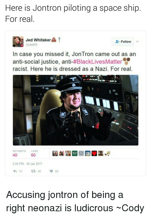 Black Lives Matter, Black Lives Matter, and Memes: Here is Jontron piloting a space ship  For real  Jed Whitaker  OO  t  Follow  Jed05  In case you missed it, Jon Tron came out as an  anti-social justice, anti  #Black Lives Matter  racist. Here he IS dressed as a Nazi. For real.  RETWEETS LIKES  40  60  2:56 PM 30 Jan 2017  13  t 40 Accusing jontron of being a right neonazi is ludicrous ~Cody