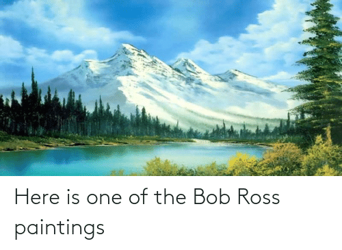 ross: Here is one of the Bob Ross paintings