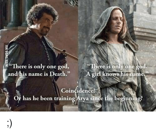 God, Memes, and Death: here is only one go  ere is  only one god  and bis name is Death  A girl knows  Coincidence?  or has he been training  Arya since the beginn ;)