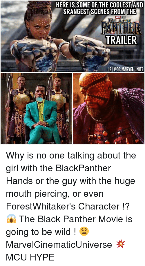 Hype, Memes, and Black: HERE IS SOME OF THE COOLESTAND  SRANGESTISCENES FROM THE  TRAILER  IGI ODCMARVEL UNITE Why is no one talking about the girl with the BlackPanther Hands or the guy with the huge mouth piercing, or even ForestWhitaker's Character !? 😱 The Black Panther Movie is going to be wild ! 😫 MarvelCinematicUniverse 💥 MCU HYPE