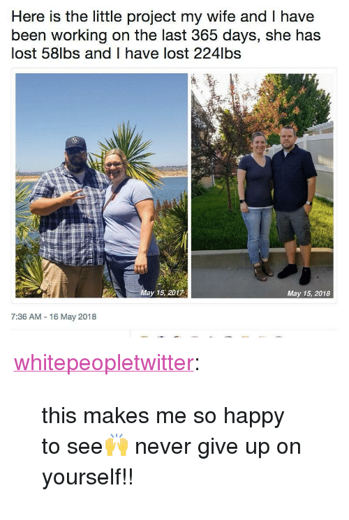 """Tumblr, Lost, and Blog: Here is the little project my wife and T have  been working on the last 365 days, she has  lost 58lbs and I have lost 224lbs  May 15, 2017  May 15, 2018  7:36 AM 16 May 2018 <p><a href=""""https://whitepeopletwitter.tumblr.com/post/174043348406/this-makes-me-so-happy-to-see-never-give-up-on"""" class=""""tumblr_blog"""">whitepeopletwitter</a>:</p><blockquote><p>this makes me so happy to see🙌 never give up on yourself!!</p></blockquote>"""