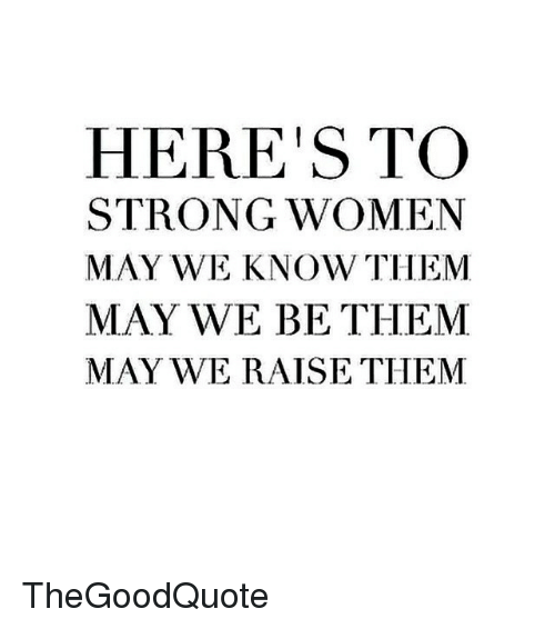 strong women: HERE IS TO  STRONG WOMEN  MAY WE KNOW THEM  MAY WE BE THEM  MAY WE RAISE THEM TheGoodQuote