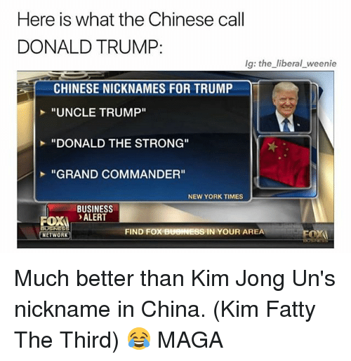 "trump donald: Here is what the Chinese call  DONALD TRUMP:  lg: the liberal weenie  CHINESE NICKNAMES FOR TRUMP  ""UNCLE TRUMP""  ""DONALD THE STRONG""  ""GRAND COMMANDER""  NEW YORK TIMES  BUSINESS  OX ALERT  FIND FOX BUOINESS IN YOUR AREA  NETWORK Much better than Kim Jong Un's nickname in China. (Kim Fatty The Third) 😂 MAGA"