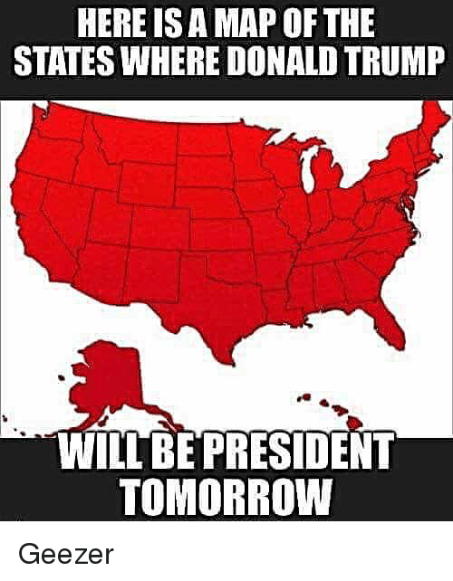 geezer: HERE ISAMAP OF THE  STATESWHERE DONALD TRUMP  WILL BE PRESIDENT  TOMORROW Geezer