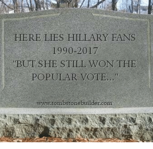 """Popular Vote: HERE LIES HILLARY FANS  1990-2017  BUT SHE STILL WON THE  POPULAR VOTE..""""  www.tombstone builder.com"""