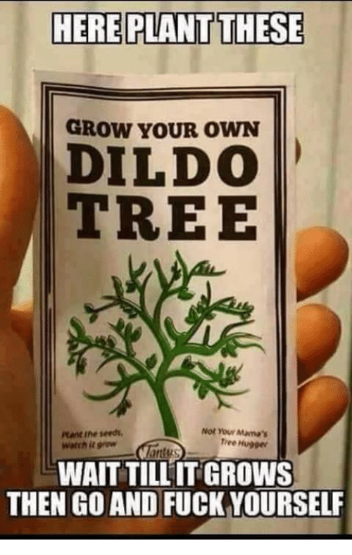 tree hugger: HERE PLANT THESE  GROW YOUR OWN  DILDO  TREE  tant the seeds  watch it grow  Not Your Manas  Tree Hugger  WAIT TILL IT GROWS  THEN GO AND FUCK YOURSELF