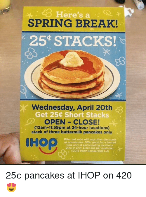 Pancaking: Here  S a.  SPRING BREAK!  25 STACKS!  Wednesday, April 20th  Get 250 Short Stacks  OPEN CLOSE!  (12am-11:59pm at 24-hour locations)  stack of three buttermilk pancakes only  IH op  Offer not valid with any other discounts  or promotions, offer good for a limited  time only at participating locations.  Dine-in only. Limit one per customer.  2016 IHOP Restaurants LLC 25¢ pancakes at IHOP on 420 😍