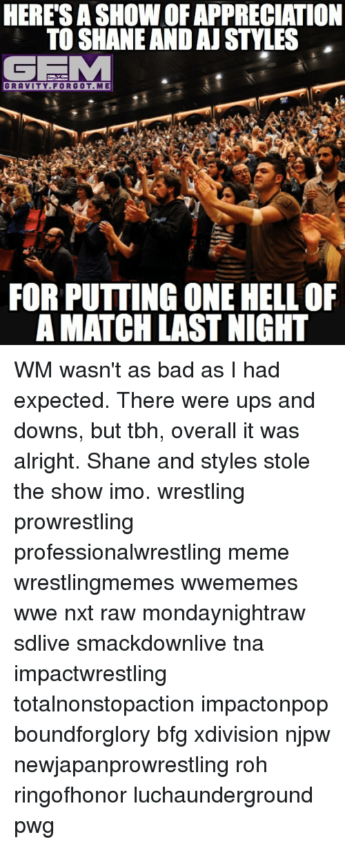 stole the show: HERE SASHOWOFAPPRECIATION  TO SHANE AND AJ STYLES  GEMM  GRAVITY FOR GOT ME  FOR PUTTING ONE HELL OF  AMATCH LAST NIGHT WM wasn't as bad as I had expected. There were ups and downs, but tbh, overall it was alright. Shane and styles stole the show imo. wrestling prowrestling professionalwrestling meme wrestlingmemes wwememes wwe nxt raw mondaynightraw sdlive smackdownlive tna impactwrestling totalnonstopaction impactonpop boundforglory bfg xdivision njpw newjapanprowrestling roh ringofhonor luchaunderground pwg