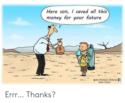 Money For: Here son, I saved all this  money for your future  $  Eco-Resilience Ontario  Einat Danieli Errr… Thanks?