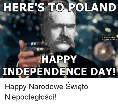 Meme Happy: HERE TO POLAND  FB/POLEMICAL  POLISH MEMES  HAPPY  INDEPENDENCE DAY! Happy Narodowe Święto Niepodległości!