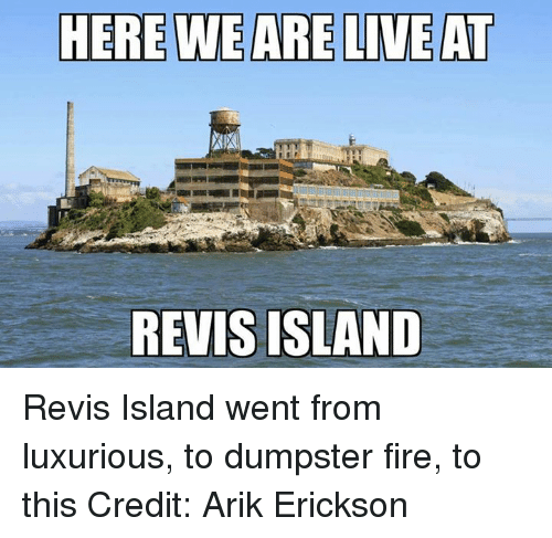 Dumpstered: HERE WE ARE LIVE AT  REVIS ISLAND Revis Island went from luxurious, to dumpster fire, to this Credit: Arik Erickson