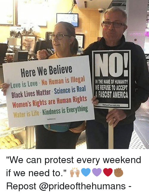 """No Humanity: Here We Believe  NO!  Love is Love. No Human is llegal  IN THE NAMEOF HUMANITY  Black Lives Matter Science is Real  MEREFUSE  TO ACCEPT  AFASCIST AMERICA  Women's Rights are Human Rights  Kindness is Everything  Water is life """"We can protest every weekend if we need to."""" 🙌🏽💙💜❤️✊🏾 Repost @prideofthehumans -"""