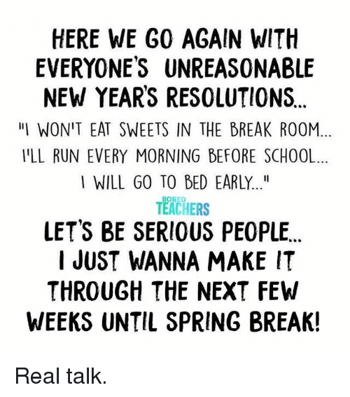 """New Year's Resolutions: HERE WE G0 AGAIN WITH  EVERYONES UNREASONABLE  NEW YEARS RESOLUTIONS  """"IWON'T EAT SWEETS IN THE BREAK ROOM  YLL RUN EVERY MORNING BEFORE SCHOOL  I WILL GO TO BED EARLY...""""  BORED  TEACHERS  LET'S BE SERIOUS PEOPLE  I JUST WANNA MAKE IT  THROUGH THE NEXT FEW  WEEKS UNTIL SPRING BREAK! Real talk."""