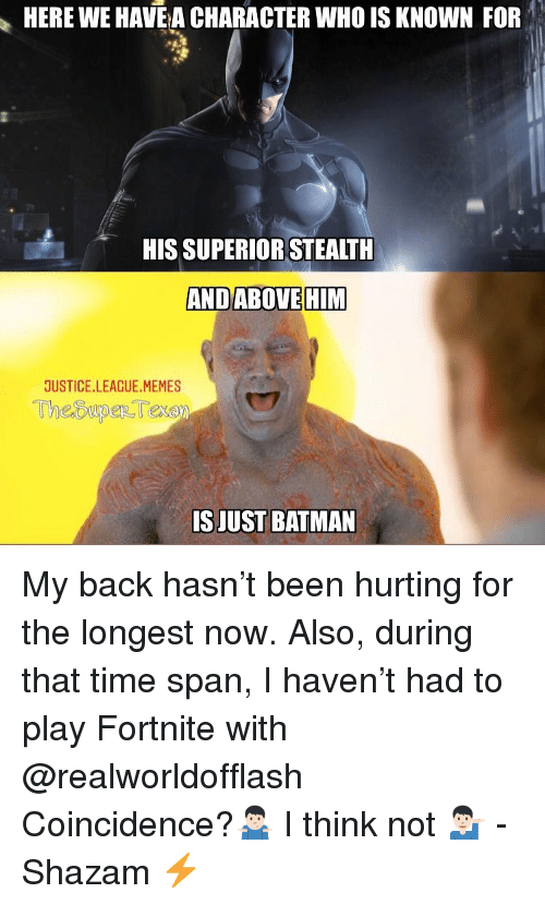 League Memes: HERE WE HAVE A CHARACTER WHO IS KNOWN FOR  HIS SUPERIOR STEALTH  ANDABOVEHIM  JUSTICE.LEAGUE.MEMES  ISJUST BATMAN My back hasn't been hurting for the longest now. Also, during that time span, I haven't had to play Fortnite with @realworldofflash Coincidence?🤷🏻‍♂️ I think not 💁🏻‍♂️ -Shazam ⚡️