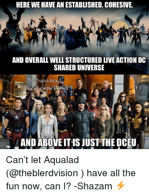 Shazam, Justice League, and Live: HERE WE HAVE AN ESTABLISHED, COHESIVE,  AND OVERALL WELL STRUCTURED LIVE ACTION DC  SHARED UNIVERSE  ANDABOVE IT IS JUST THE DCEU Can't let Aqualad (@theblerdvision ) have all the fun now, can I? -Shazam ⚡️