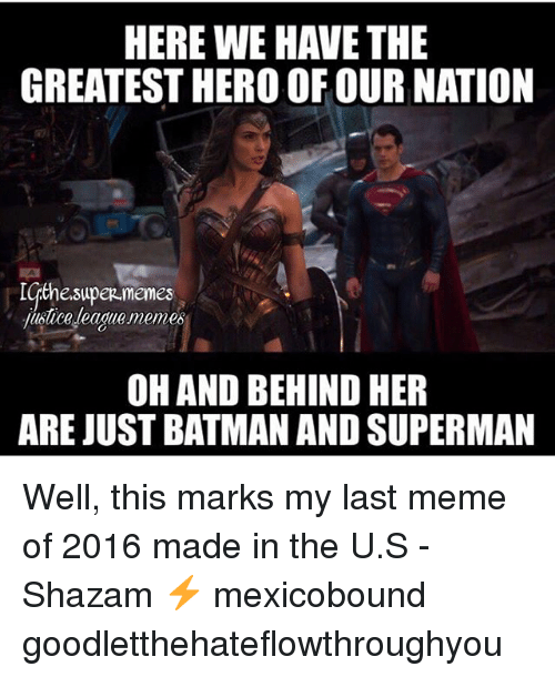 Batman, Meme, and Memes: HERE WE HAVE THE  GREATEST HERO OF OUR NATION  IqthesupeR memes  luolice teadlie.meme6  OHAND BEHIND HER  ARE JUST BATMAN AND SUPERMAN Well, this marks my last meme of 2016 made in the U.S -Shazam ⚡️ mexicobound goodletthehateflowthroughyou