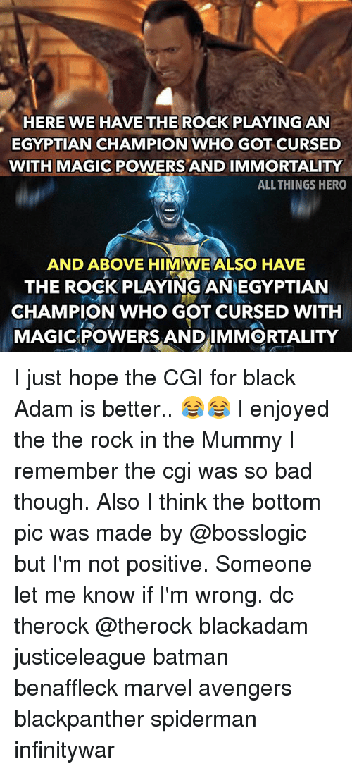 the mummy: HERE WE HAVE THE ROCK PLAYING AN  EGYPTIAN CHAMPION WHO GOT CURSED  WITH MAGIC POWERS AND IMMORTALITY  ALL THINGS HERO  AND ABOVE HIM WE ALSO HAVE  THE ROCK PLAYING ANEGYPTIAN  CHAMPION WHO GOT CURSED WITH  MAGICPOWERS ANDIMMORTALITY I just hope the CGI for black Adam is better.. 😂😂 I enjoyed the the rock in the Mummy I remember the cgi was so bad though. Also I think the bottom pic was made by @bosslogic but I'm not positive. Someone let me know if I'm wrong. dc therock @therock blackadam justiceleague batman benaffleck marvel avengers blackpanther spiderman infinitywar