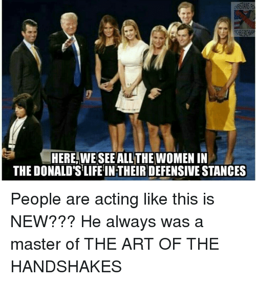 🤖: HERE, WE SEE ALLTHE WOMEN IN  THE DONALD'S LIFE INTHEIR DEFENSIVE STANCES People are acting like this is NEW??? He always was a master of THE ART OF THE HANDSHAKES