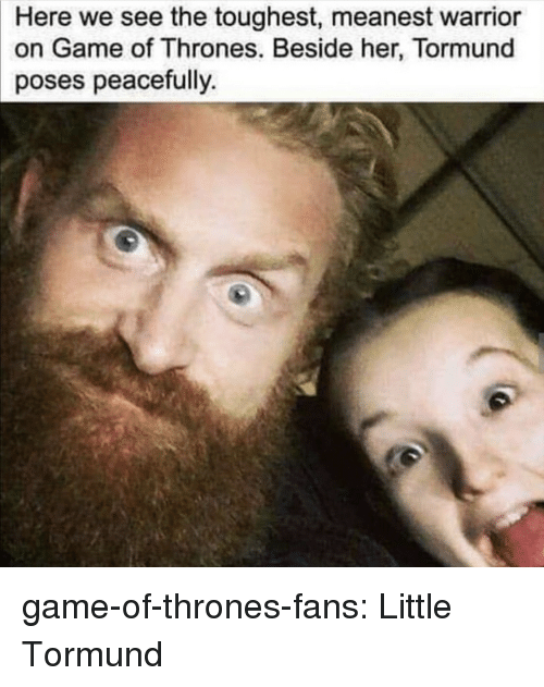 poses: Here we see the toughest, meanest warrior  on Game of Thrones. Beside her, Tormund  poses peacefully game-of-thrones-fans:  Little Tormund