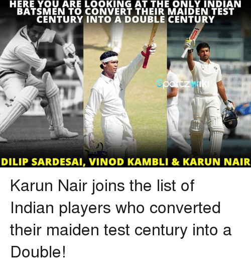 Karun Nair: HERE YOU ARE LOOKING AT THE ONLY INDIAN  BATSMEN TO CONVERT THEIR MAIDEN TEST  CENTURY INTO A DOUBLE CENTURY  DILIP SARDESAI, VINOD KAMBLI & KARUN NAIR Karun Nair joins the list of Indian players who converted their maiden test century into a Double!