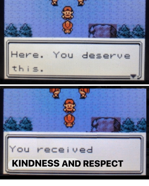 Respect, Kindness, and You: Here. You deserve  this.   You received  KINDNESS AND RESPECT