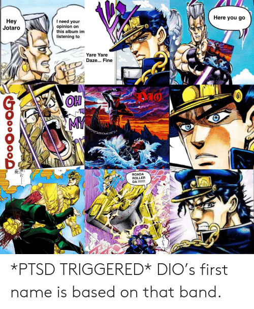 Ptsd Triggered: Here you go  Hey  Jotaro  I need your  opinion on  this album im  listening to  Yare Yare  Daze... Fine  OH  MY  :が  院  じんし  ROADA  ROLLER  DA !!!!!!!  イうぐう  」だ··…  GoooO0os *PTSD TRIGGERED* DIO's first name is based on that band.