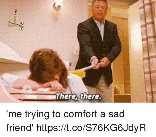 Hereh There Me Trying To Comfort A Sad Friend