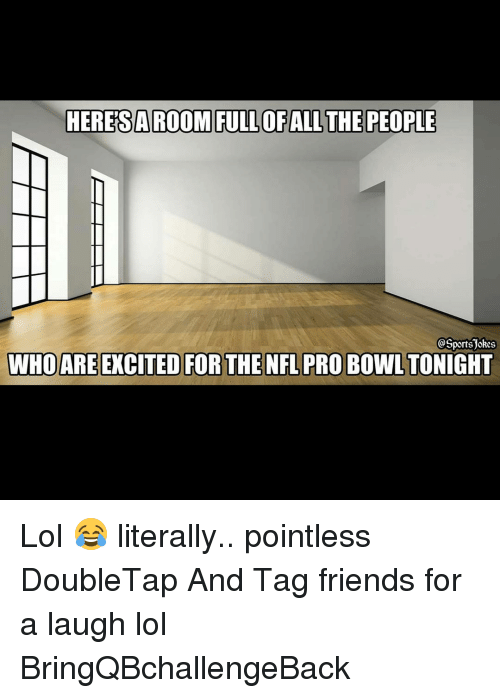 NFL Pro Bowl: HEREIS A ROOM FULLOF ALL THE PEOPLE  @Sports)akes  WHO ARE EXCITED FOR THE NFL PRO BOWL TONIGHT Lol 😂 literally.. pointless DoubleTap And Tag friends for a laugh lol BringQBchallengeBack