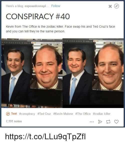 Kevin Malone, Ted, and Ted Cruz: Here's a blog: exposedconspi  Follow  CONSPIRACY #40  Kevin from The Office is the zodiac killer. Face swap his and Ted Cruz's face  and you can tell they're the same person.  Text #conspiracy #Ted Cruz #Kevin Malone #The Office #zodiac killer  7,191 notes https://t.co/LLu9qTpZfI