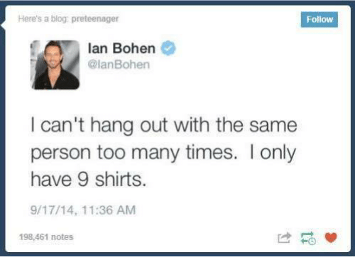 too many times: Here's a blog preteenager  Follow  Ian Bohen  @Ian Bohen  I can't hang out with the same  person too many times. I only  have 9 shirts.  9/17/14, 11:36 AM  198,461 notes